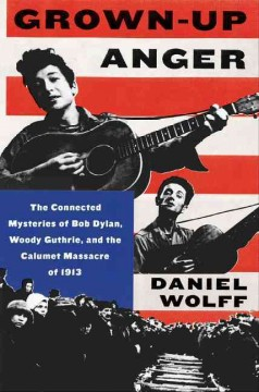 Grown-up anger : the connected mysteries of Bob Dylan, Woody Guthrie, and the Calumet massacre of 1913 / Daniel Wolff.