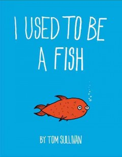 I used to be a fish /  by Tom Sullivan.