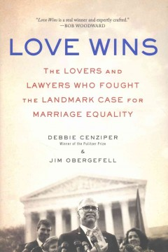 Love wins : the lovers and lawyers who fought the landmark case for marriage equality / Debbie Cenziper and Jim Obergefell.