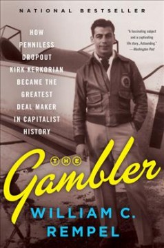 The gambler : how penniless dropout Kirk Kerkorian became the greatest deal maker in capitalist history / William C. Rempel. - William C. Rempel.