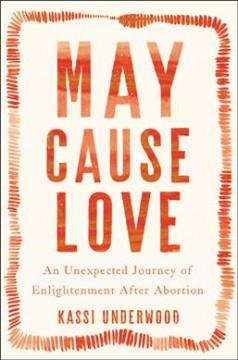 May cause love : an unexpected journey of enlightenment after abortion / Kassi Underwood.
