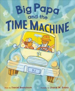 Big Papa and the time machine /  by Daniel Bernstrom ; pictures by Shane W. Evans.