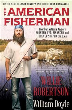 The American fisherman : how our nation's anglers founded, fed, financed, and forever shaped the U.S.A. / Willie Robertson and William Doyle.