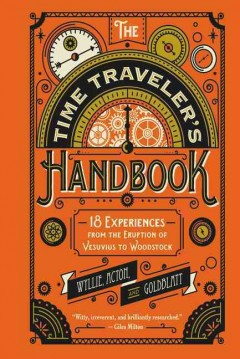 The time traveler's handbook : 18 experiences from the eruption of Vesuvius to Woodstock / researched and written by James Wyllie, Johnny Acton & David Goldblatt.