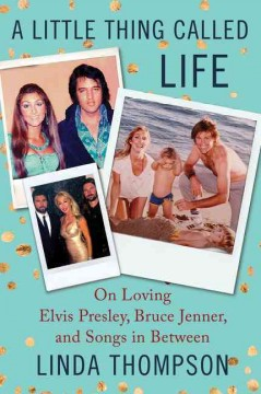 A little thing called life : on loving Elvis Presley, Bruce Jenner, and songs in between / Linda Thompson.