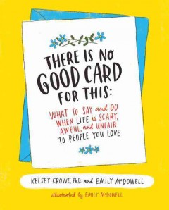 There is no good card for this : what to say and do when life is scary, awful, and unfair to people you love / Kelsey Crowe, Ph.D., and Emily McDowell.