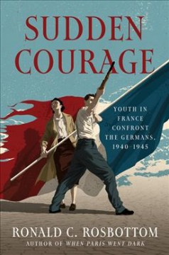 Sudden courage : youth in France confront the Germans, 1940-1945 / Ronald C. Rosbottom. - Ronald C. Rosbottom.
