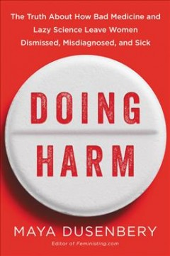 Doing harm : the truth about how bad medicine and lazy science leave women dismissed, misdiagnosed, and sick / Maya Dusenbery.