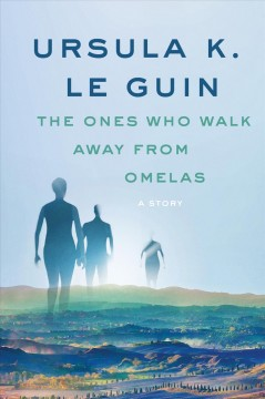 The Ones Who Walk Away from Omelas : A Story / Ursula K. Le Guin.