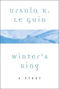 Winter's King : A Story / Ursula K. Le Guin.