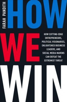 How we win : how cutting-edge entrepreneurs, political visionaries, enlightened business leaders, and social media mavens can defeat the extremist threat / Farah Pandith.