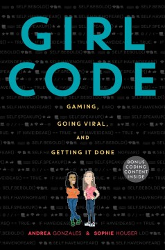 Girl code : gaming, going viral, and getting it done / Andrea Gonzales & Sophie Houser.