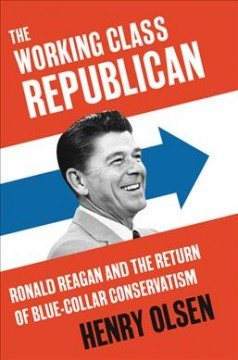 The working class Republican : Ronald Reagan and the return of blue-collar conservatism / Henry Olsen. - Henry Olsen.