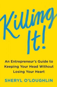 Killing it : an entrepreneur's guide to keeping your head without losing your heart / Sheryl O'Loughlin.
