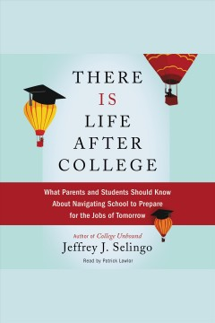 There is life after college : what parents and students should know about navigating school to prepare for the jobs of tomorrow / Jeffrey J. Selingo.