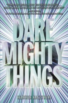 Dare mighty things /  Heather Kaczynski. - Heather Kaczynski.