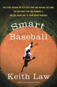 Smart baseball : the story behind the old stats that are ruining the game, the new ones that are running it, and the right way to think about baseball / Keith Law.