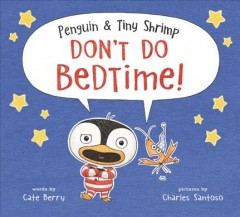 Penguin & tiny shrimp don't do bedtime! /  words by Cate Berry ; pictures by Charles Santoso.
