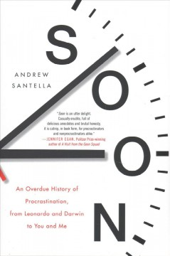 Soon : an overdue history of procrastination, from Leonardo and Darwin to you and me / Andrew Santella.