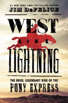 West like lightning : the brief, legendary ride of the Pony Express / Jim DeFelice.