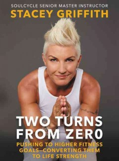 Two turns from zero : pushing to higher fitness goals--converting them to life strength / Stacey Griffith with Karen Moline.