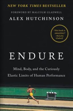 Endure : mind, body, and the curiously elastic limits of human performance / Alex Hutchinson ; foreword by Malcolm Gladwell.