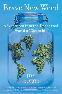 Brave new weed : adventures into the uncharted world of cannabis / Joe Dolce.