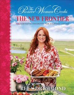 The pioneer woman cooks : the new frontier : 112 fantastic favorites for everyday eating / Ree Drummond. - Ree Drummond.