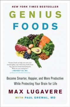 Genius foods : become smarter, happier, and more productive while protecting your brain for life / Max Lugavere with Paul Grewal, MD. - Max Lugavere with Paul Grewal, MD.