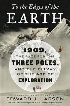 To the edges of the Earth : 1909, the race for the three poles, and the climax of the age of exploration / Edward J. Larson.