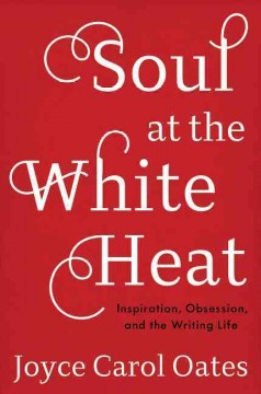 Soul at the white heat : inspiration, obsession, and the writing life / Joyce Carol Oates.