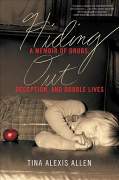 Hiding out : a memoir of drugs, deception, and double lives / Tina Alexis Allen. - Tina Alexis Allen.