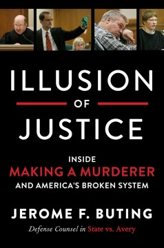 Illusion of justice : inside Making a murderer and America's broken system / Jerome F. Buting.