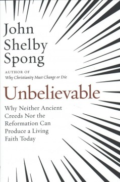 Unbelievable : why neither ancient creeds nor the reformation can produce a living faith today / John Shelby Spong. - John Shelby Spong.