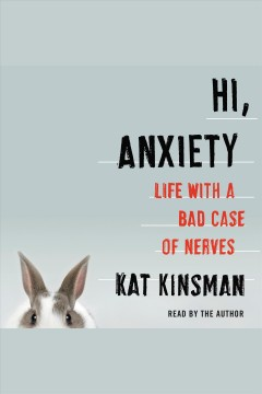 Hi, anxiety : life with a bad case of nerves / Kat Kinsman.