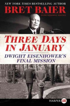 Three days in January : Dwight Eisenhower's final mission / Bret Baier with Catherine Whitney. - Bret Baier with Catherine Whitney.