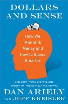 Dollars and sense : how we misthink money and how to spend smarter / Dan Ariely and Jeff Kreisler ; with illustrations by Matt Trower. - Dan Ariely and Jeff Kreisler ; with illustrations by Matt Trower.