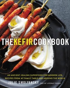 The kefir cookbook : an ancient healing superfood for modern life, recipes from my family table and around the world / Julie Smolyansky.