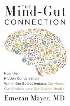 The mind-gut connection : how the hidden conversation within our bodies impacts our mood, our choices, and our overall health / Dr. Emeran Mayer. - Dr. Emeran Mayer.