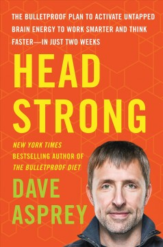 Head strong : the bulletproof plan to activate untapped brain energy to work smarter and think faster-in just two weeks / Dave Asprey.