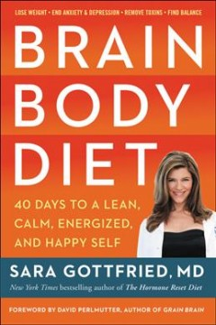Brain body diet : 40 days to a lean, calm, energized, and happy self / Sara Gottfried.