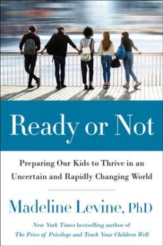 Ready or not : preparing our kids to thrive in an uncertain and rapidly changing world / Madeline Levine, PhD. - Madeline Levine, PhD.