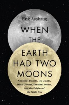When the Earth had to two moons : cannibal planets, icy giants, dirty comets, dreadful orbits, and the origins of the night sky / Erik Asphaug. - Erik Asphaug.