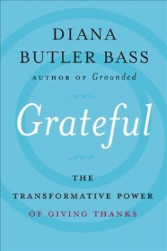 Grateful : the transformative power of giving thanks / Diana Butler Bass.