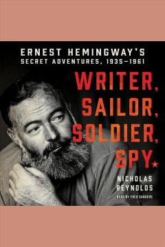 Writer, sailor, soldier, spy : Ernest Hemingway's secret adventures, 1935-1961 / Nicholas Reynolds.