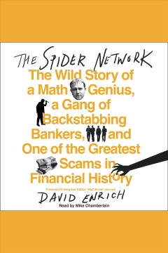 The spider network : the wild story of a math genius, a gang of backstabbing bankers, and one of the greatest scams in financial history / David Enrich. - David Enrich.