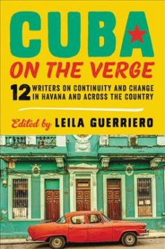 Cuba on the verge : 12 writers on continuity and change in Havana and across the country / edited by Leila Guerriero.