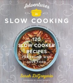Adventures in slow cooking : 120 slow-cooker recipes for people who love food / Sarah DiGregorio ; photography by Andrew Purcell.
