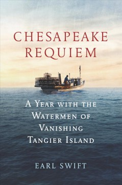 Chesapeake requiem : a year with the waterman of vanishing Tangier Island / Earl Swift.