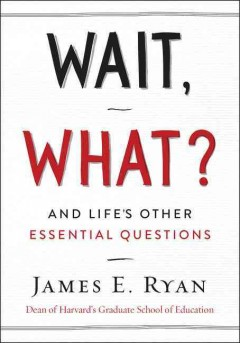 Wait, what? : and life's other essential questions / James E. Ryan, Dean of Harvard's Graduate School of Education.